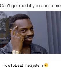 I Don T Care Meme - can t get mad if you don t care howtobeatthesystem meme on