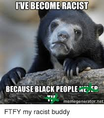 Ftfy Meme - ive become racist because black people cd memegeneratornet ftfy my