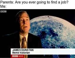 Meme You - parents are you ever going to find a job me meme historian meme xyz