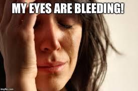 Bleeding Eyes Meme - first world problems meme imgflip