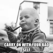Carry On Meme - carry on with your bad self pipe baby meme generator