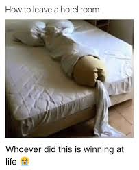 Funny Hotel Memes - how to leave a hotel room whoever did this is winning at life