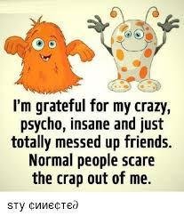 Crazy Friends Meme - i m grateful for my crazy psycho insane and just totally messed up