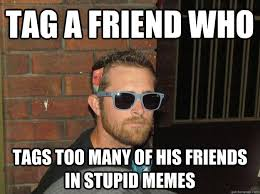 Tag A Friend Meme - tag a friend who tags too many of his friends in stupid memes