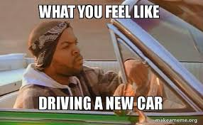 New Car Meme - what you feel like driving a new car today was a good day make a