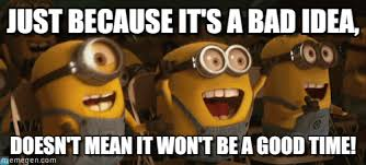 Good Idea Meme - just because it s a bad idea minionsyay meme on memegen