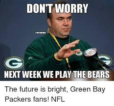 Bears Packers Meme - don t worry onflmemel next week we play the bears the future is