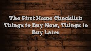 things to buy for first home checklist the first home checklist things to buy now things to buy later