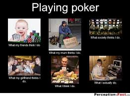Poker Memes - playing poker what people think i do what i really do