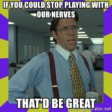 That D Be Great Meme - if you could stop playing with our nerves that d be great that be