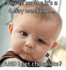 4 Day Weekend Meme - you saying it s a 4 day weekend and get chocolate meme on me me