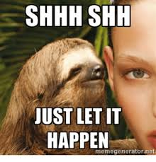 Shh Meme - shhh shh just let it happen memegeneratornet net meme on me me