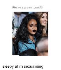 Rihanna Memes - rihanna is so damn beautiful sleepy af rn sexualising af meme on