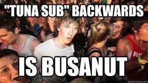Tuna Sub Meme - tuna sub backwards is busanut sudden clarity clarence quickmeme