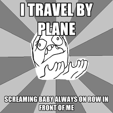 Screaming Baby Meme - i travel by plane screaming baby always on row in front of me