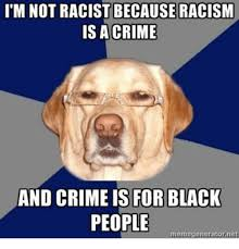 Racist Black Memes - im not racist because racism is a crime and crime is for black