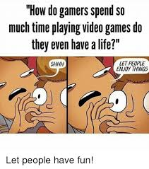 Meme Video Game - how do gamers spend so much time playing video games do they even