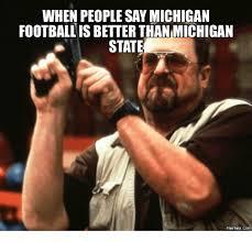 Michigan State Memes - when people saymichigan football is betterthan michigan state