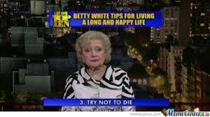 Betty White Memes - betty white tips for a long and happy life by mustapan meme center