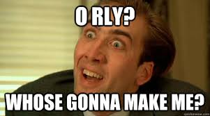 Meme Make - o rly whose gonna make me crazy cage quickmeme