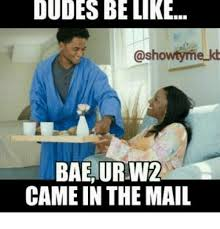W 2 Meme - dudes be like showtyme bae ur w2 came in the mail meme on me me