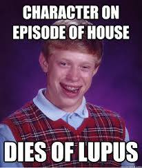 Lupus Meme - character on episode of house dies of lupus bad luck brian
