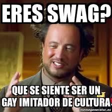 Memes Swag - meme ancient aliens eres swag que se siente ser un gay imitador