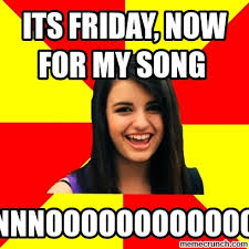 Song Meme - friday now for my song
