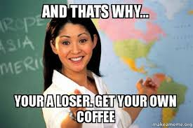 Make A Meme From Your Own Photo - and thats why your a loser get your own coffee unhelpful high