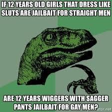 12 Year Old Slut Memes - if 12 years old girls that dress like sluts are jailbait for
