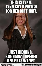 Hilarious Birthday Memes - lyn got a watch for her birthday inappropriate humor pmslweb