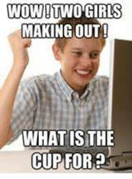 Making Memes - wow two girls making out what sthe cup for girls meme on me me