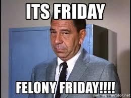 Its Friday Meme - its friday felony friday friday meme meme generator