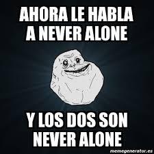 Never Alone Meme - meme forever alone ahora le habla a never alone y los dos son
