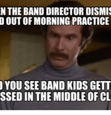n the band director dismis d out of morning practice you see band