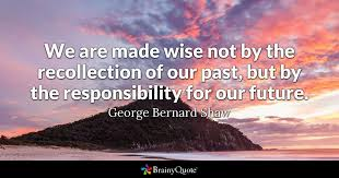 Recollec - we are made wise not by the recollection of our past but by the