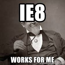 Works For Me Meme - ie8 works for me 1889 10 guy meme generator