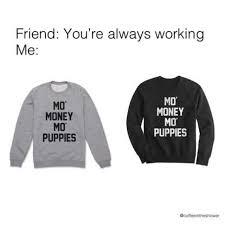 Mo Money Meme - dopl3r com memes friend youre always working me mo money mo