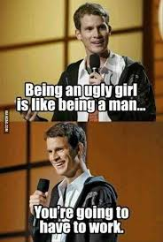 Ugly Woman Meme - being an ugly woman is like being a man 9gag