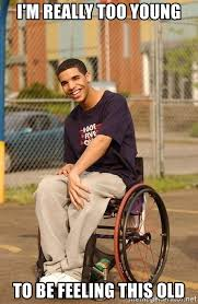 Feeling Old Meme - i m really too young to be feeling this old drake wheelchair