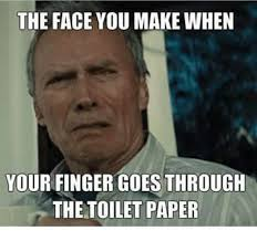 The Face You Make When Meme - the face you make when your finger goes through the toilet paper