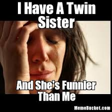 Sister Meme - i have a twin sister create your own meme