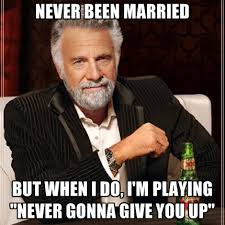 Never Gonna Give You Up Meme - never been married but when i do i m playing never gonna give