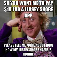 Jersey Shore Memes - so you want me to pay 10 for a jersey shore app please tell me