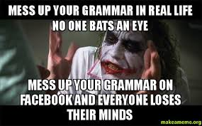 Meme Grammar - mess up your grammar in real life no one bats an eye mess up your