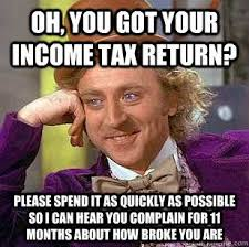 Tax Return Meme - oh you got your income tax return please spend it as quickly as