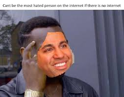No Internet Meme - can t be the most hated person on the internet if there is no