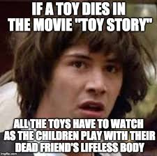 Meme Toys - if a toy dies in the movie toy story all the toys have to watch