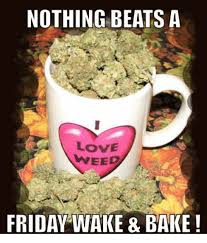 Wake N Bake Meme - nothing beats a love weed friday wake bake friday meme on me me