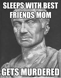 Best Mom Meme - sleeps with best friends mom gets murdered caesar meme quickmeme